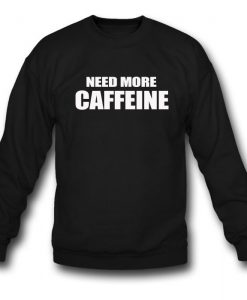 Need More Caffeine Sweatshirt