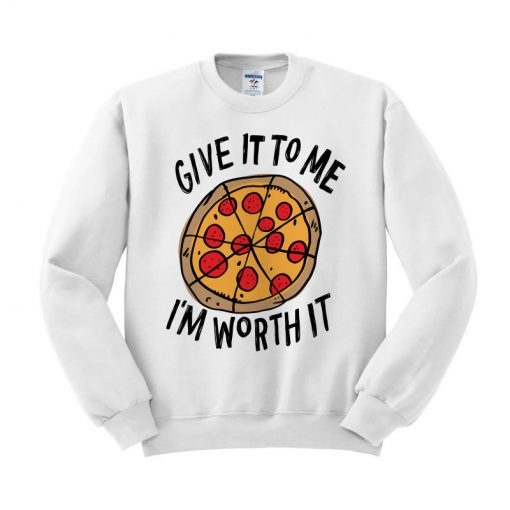 Give It To Me I'm Worth It Pizza Sweatshirt