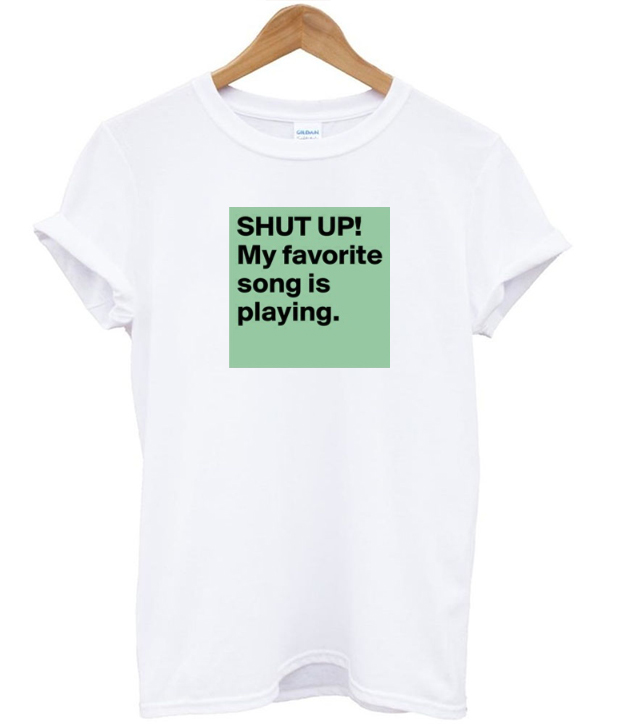 Shut Up! My Favorite Song Is Playing T-shirt