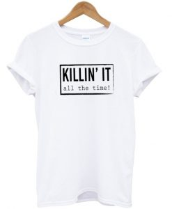 Killin It All The Time T-Shirt
