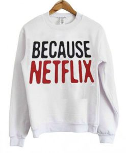 Because Netflix Sweatshirt