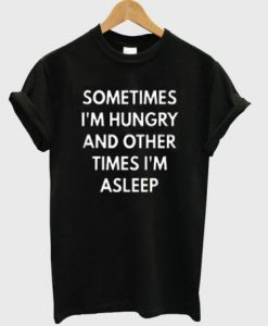 Sometimes I'm Hungry And Other Times I'm Asleep T-shirt