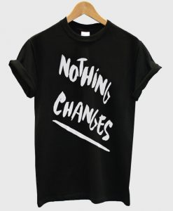 Nothing Changes T-shirt