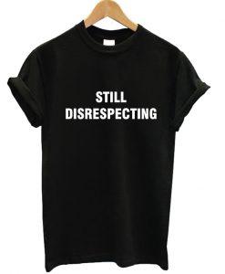 Still Disrespecting T-shirt