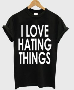 I Love Hating Things T-shirt