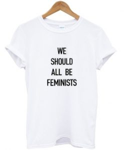 We Should All Be Feminists T-Shirt