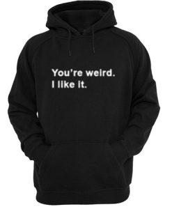 You're Weird I Like It Hoodie