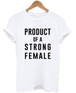 Product Of A Strong Female T-shirt