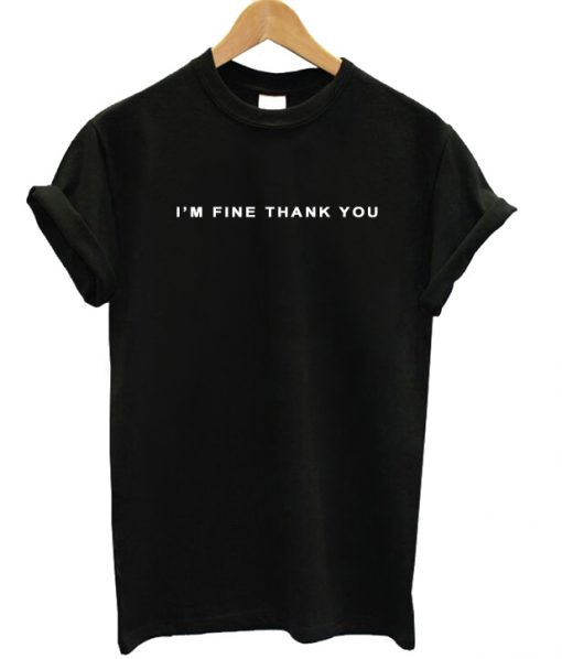 I'm Fine Thank You T-shirt