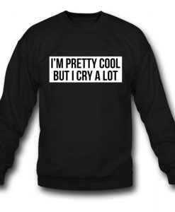 I'm A Pretty Cool But I Cry A Lot Sweatshirt