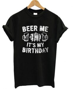 Beer Me Its My Birthday T-shirt