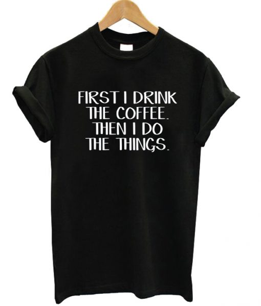 First I Drink The Coffee T-shirt