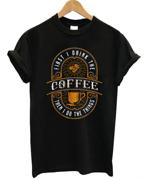 First I Drink The Coffee Vintage T-shirt
