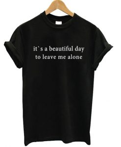 It's A Beautiful Day To Leave Me Alone T-shirt