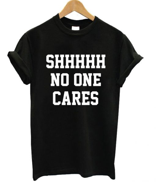 Shhhhh No One Cares T-shirt