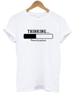 Thinking Please Be Patient T-shirt