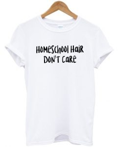 Homeschool Hair Don't Care T-shirt
